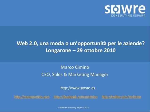 © Sowre Consulting España, 2010 Web 2.0, una moda o un'opportunità per le aziende? Longarone – 29 ottobre 2010 Marco Cimin...