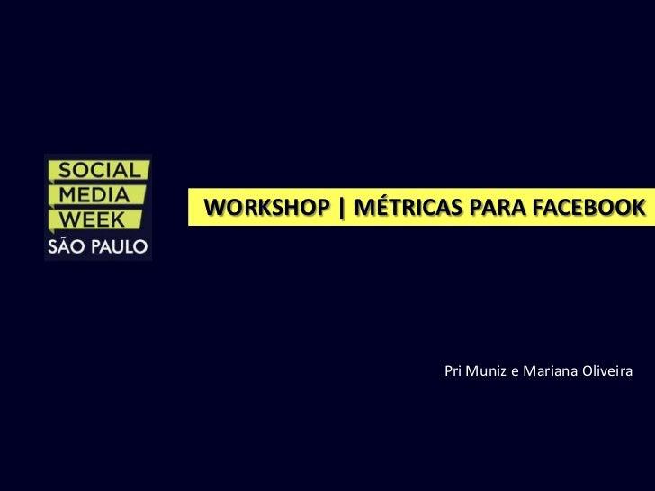 WORKSHOP | MÉTRICAS PARA FACEBOOK                 Pri Muniz e Mariana Oliveira