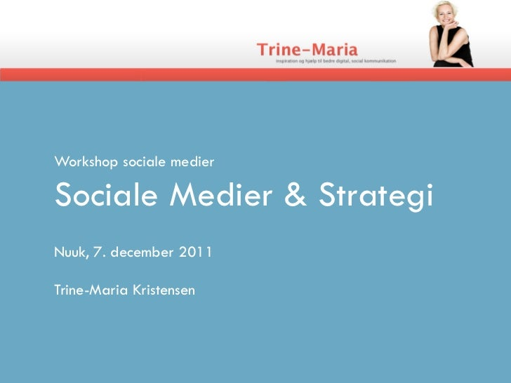 Workshop sociale medierSociale Medier & StrategiNuuk, 7. december 2011Trine-Maria Kristensen