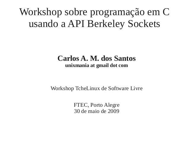 Workshop sobre programação em C usando a API Berkeley Sockets Carlos A. M. dos Santos unixmania at gmail dot com Workshop ...