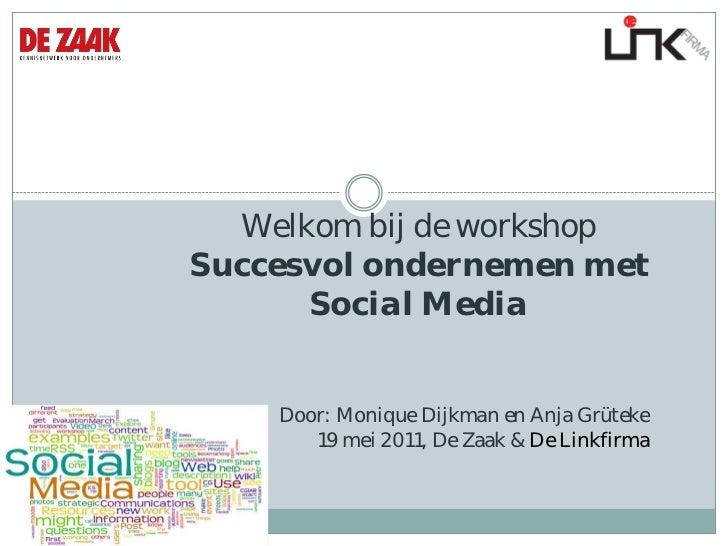 Welkom bij de workshop  Succesvol ondernemen met Social Media  Door: Monique Dijkman en Anja Grüteke 19 mei 2011, De Zaak ...