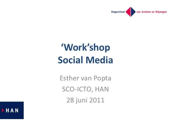 'Work'shopSocial Media<br />Esther van Popta<br />SCO-ICTO, HAN<br />28 juni 2011<br />