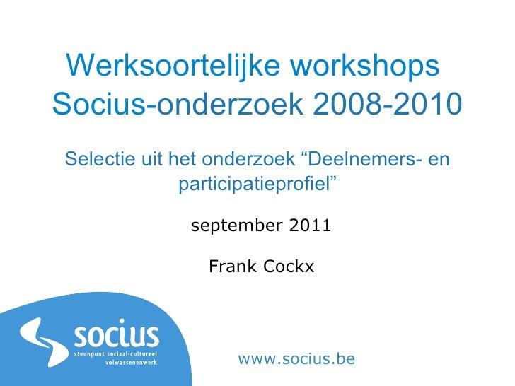 """Werksoortelijke workshops  Socius- onderzoek 2008-2010 Selectie uit het onderzoek """"Deelnemers- en participatieprofiel"""" sep..."""