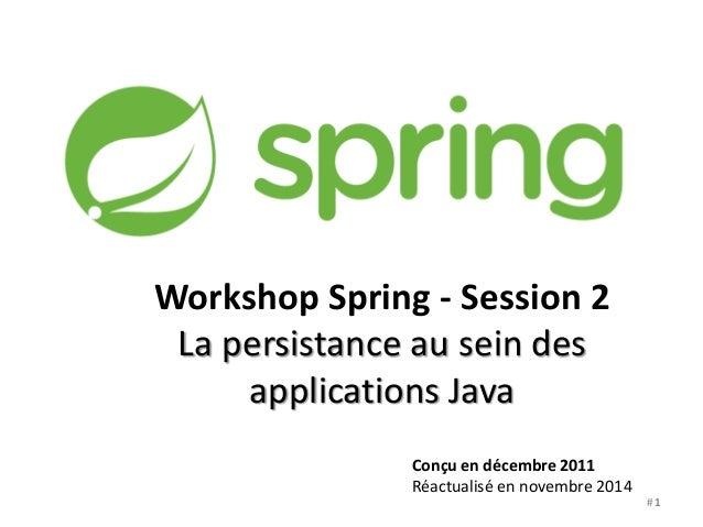Workshop Spring - Session 2  La persistance au sein des  applications Java  Conçu en décembre 2011  Réactualisé en novembr...