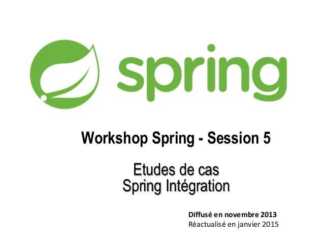 Workshop Spring - Session 5 Etudes de cas Spring Intégration Diffusé en novembre 2013 Réactualisé en janvier 2015
