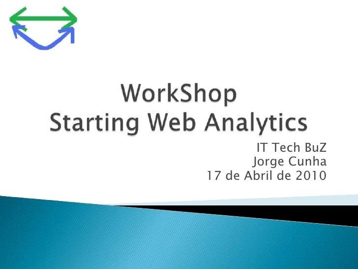 WorkShopStarting Web Analytics<br />IT TechBuZ<br />Jorge Cunha<br />17 de Abril de 2010<br />