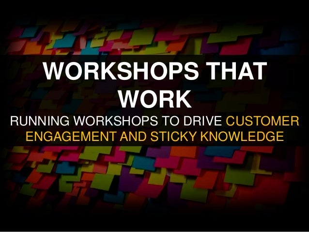 WORKSHOPS THAT WORK RUNNING WORKSHOPS TO DRIVE CUSTOMER ENGAGEMENT AND STICKY KNOWLEDGE