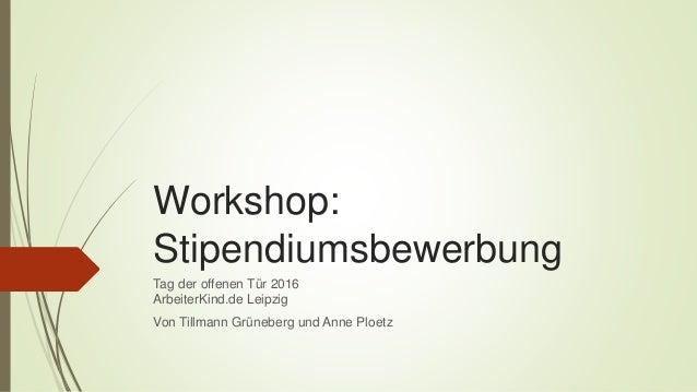Workshop: Stipendiumsbewerbung Tag der offenen Tür 2016 ArbeiterKind.de Leipzig Von Tillmann Grüneberg und Anne Ploetz