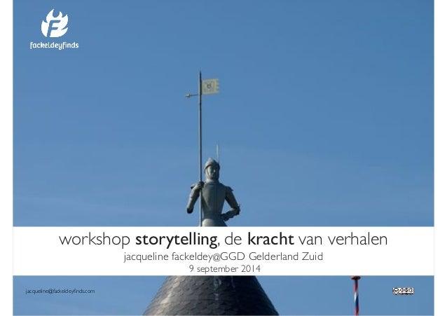 workshop storytelling, de kracht van verhalen!  jacqueline fackeldey@GGD Gelderland Zuid!  9 september 2014  jacqueline@fa...