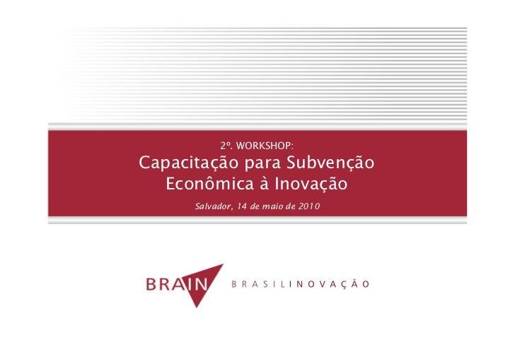 2º. WORKSHOP: Capacitação para Subvenção    Econômica à Inovação       Salvador, 14 de maio de 2010