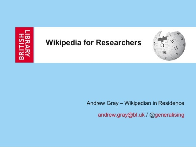 Wikipedia for Researchers          Andrew Gray – Wikipedian in Residence              andrew.gray@bl.uk / @generalising