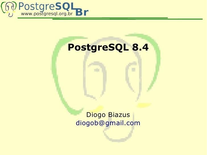 PostgreSQL 8.4         Diogo Biazus  diogob@gmail.com
