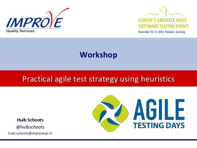 Practical agile test strategy using heuristics Workshop Huib Schoots @huibschoots huib.schoots@improveqs.nl