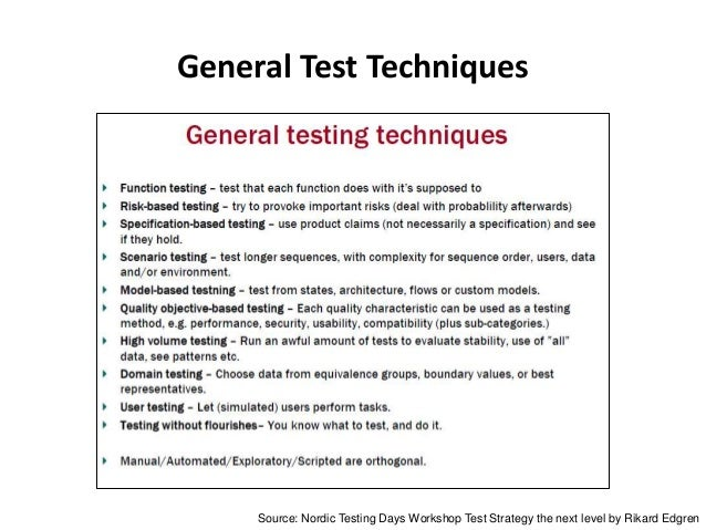 General Test Techniques Source: Nordic Testing Days Workshop Test Strategy the next level by Rikard Edgren