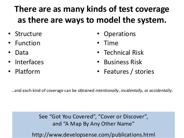 There are as many kinds of test coverage as there are ways to model the system. • Structure • Function • Data • Interfaces...