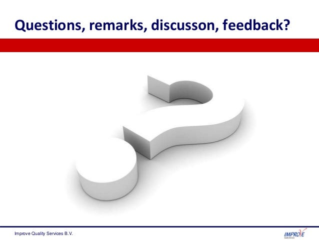 Questions, remarks, discusson, feedback? Improve Quality Services B.V.