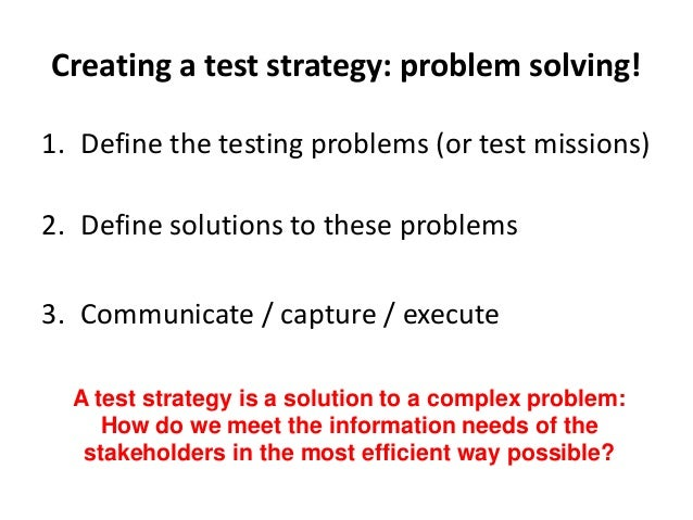 Creating a test strategy: problem solving! 1. Define the testing problems (or test missions) 2. Define solutions to these ...