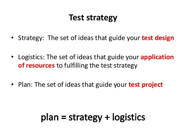 Test strategy • Strategy: The set of ideas that guide your test design • Logistics: The set of ideas that guide your appli...