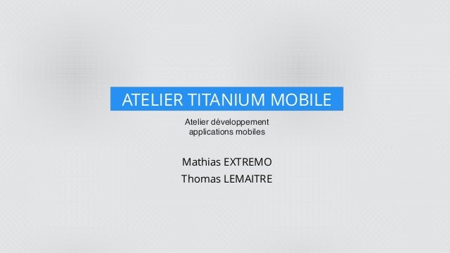 Atelier développement applications mobiles ATELIER TITANIUM MOBILE Mathias EXTREMO Thomas LEMAITRE