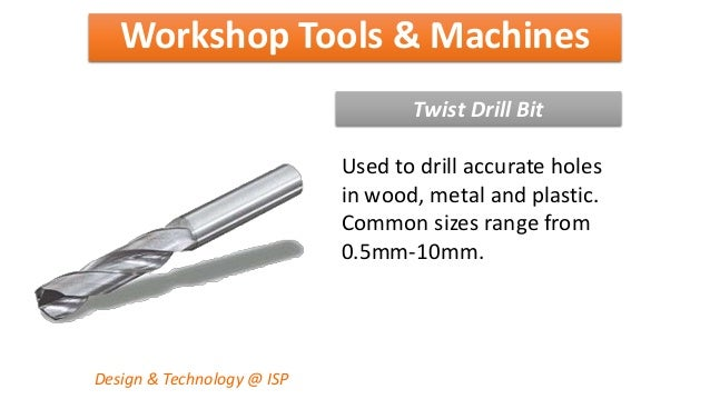 Workshop Tools & Machines Design & Technology @ ISP Twist Drill Bit Used to drill accurate holes in wood, metal and plasti...