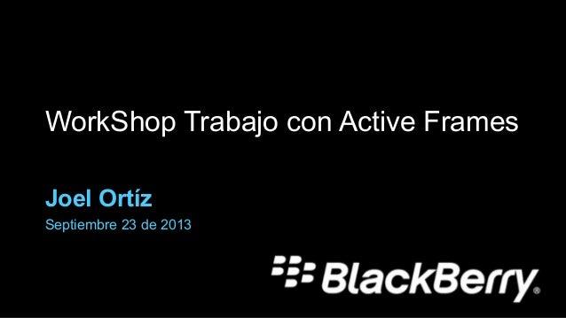 WorkShop Trabajo con Active Frames Joel Ortíz Septiembre 23 de 2013
