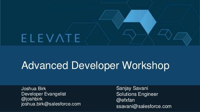 Advanced Developer Workshop Joshua Birk Developer Evangelist @joshbirk joshua.birk@salesforce.com Sanjay Savani Solutions ...