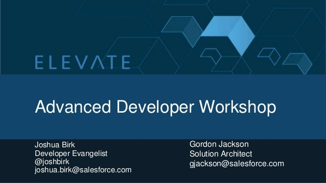 Advanced Developer WorkshopJoshua BirkDeveloper Evangelist@joshbirkjoshua.birk@salesforce.comGordon JacksonSolution Archit...