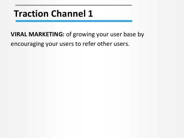 Traction Channel 1 VIRAL MARKETING: of growing your user base by encouraging your users to refer other users.