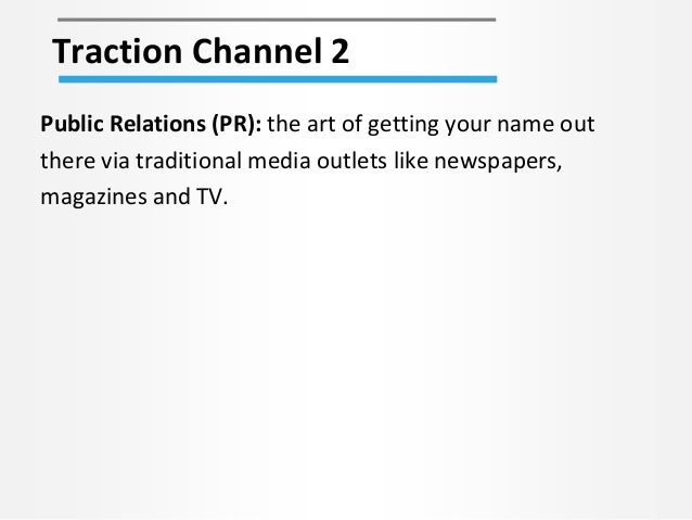 Traction Channel 2 Public Relations (PR): the art of getting your name out there via traditional media outlets like newspa...