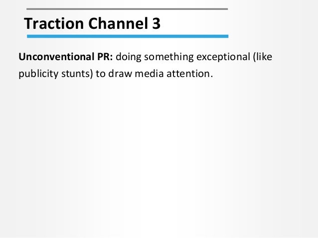 Traction Channel 3 Unconventional PR: doing something exceptional (like publicity stunts) to draw media attention.