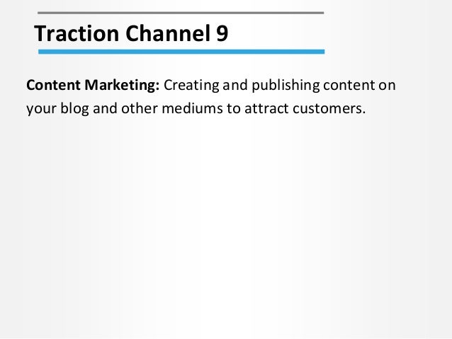 Traction Channel 9 Content Marketing: Creating and publishing content on your blog and other mediums to attract customers.