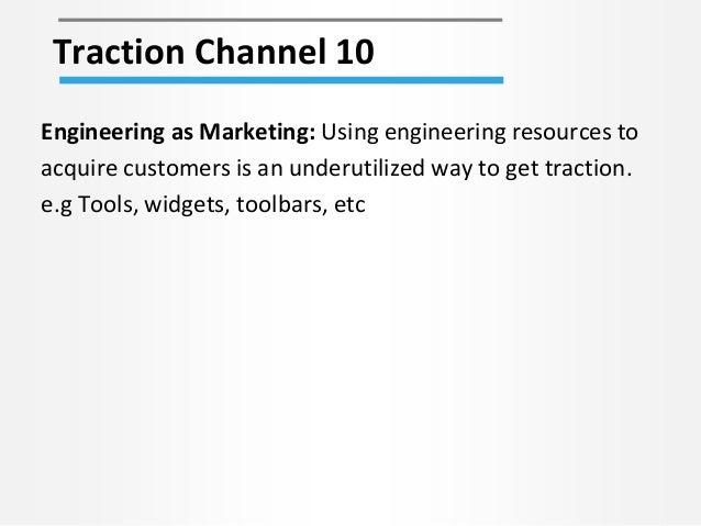 Traction Channel 10 Engineering as Marketing: Using engineering resources to acquire customers is an underutilized way to ...