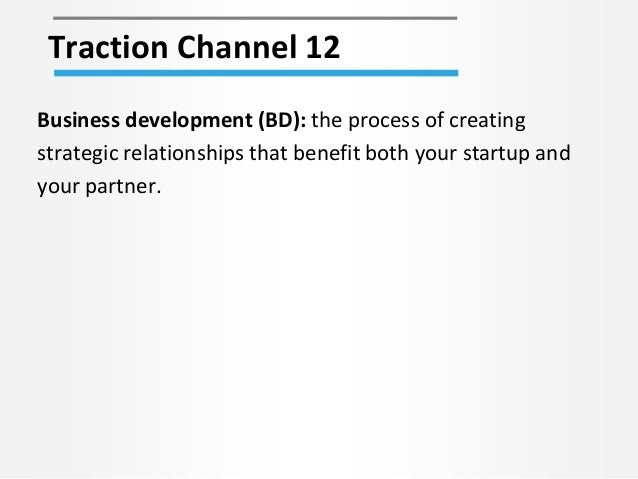 Traction Channel 12 Business development (BD): the process of creating strategic relationships that benefit both your star...
