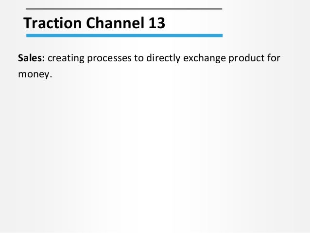 Traction Channel 13 Sales: creating processes to directly exchange product for money.