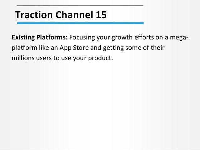 Traction Channel 15 Existing Platforms: Focusing your growth efforts on a mega- platform like an App Store and getting som...