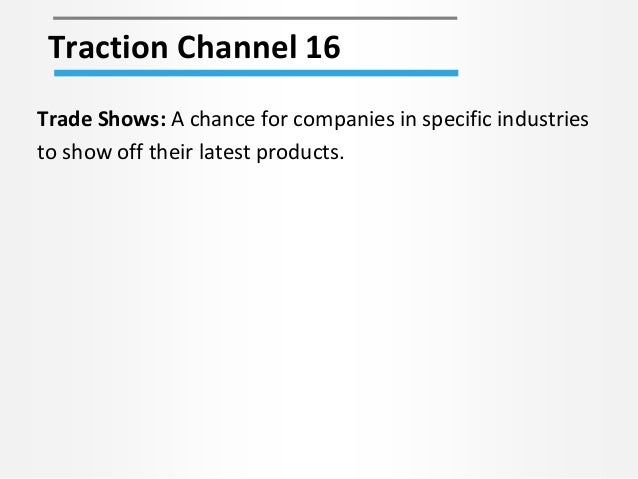 Traction Channel 16 Trade Shows: A chance for companies in specific industries to show off their latest products.