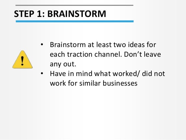 STEP 1: BRAINSTORM • Brainstorm at least two ideas for each traction channel. Don't leave any out. • Have in mind what wor...