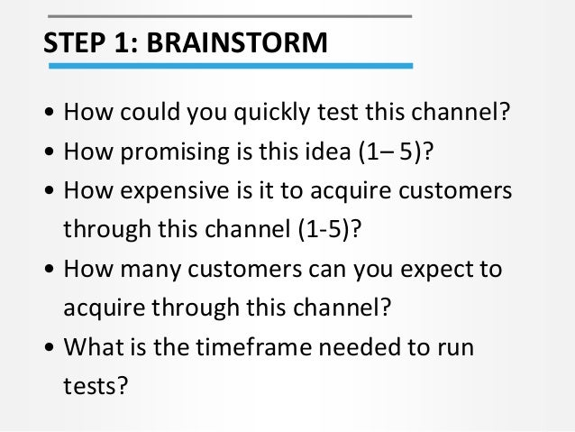 STEP 1: BRAINSTORM • How could you quickly test this channel? • How promising is this idea (1– 5)? • How expensive is it t...