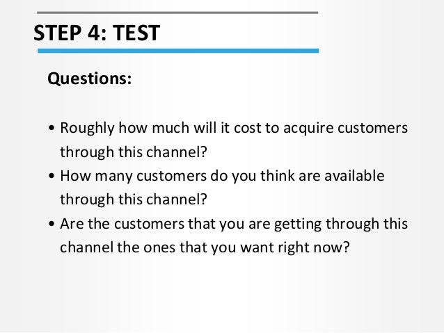 STEP 4: TEST Questions: • Roughly how much will it cost to acquire customers through this channel? • How many customers do...