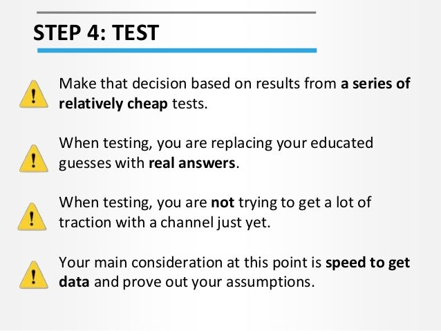 STEP 4: TEST Make that decision based on results from a series of relatively cheap tests. When testing, you are replacing ...