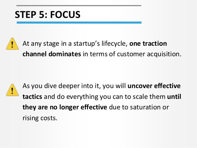 STEP 5: FOCUS At any stage in a startup's lifecycle, one traction channel dominates in terms of customer acquisition. As y...