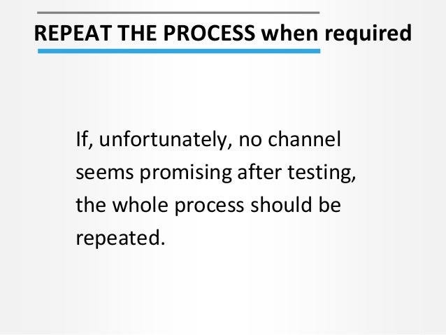 REPEAT THE PROCESS when required If, unfortunately, no channel seems promising after testing, the whole process should be ...