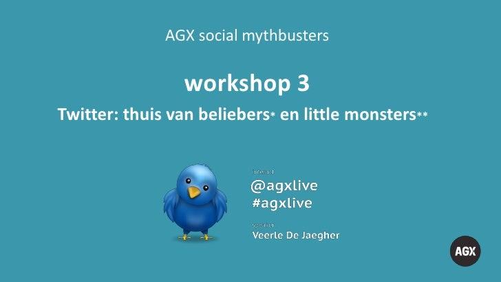 AGX social mythbusters                 workshop 3Twitter: thuis van beliebers* en little monsters**