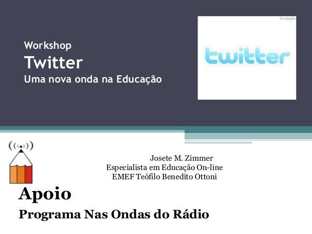Workshop Twitter Uma nova onda na Educação Apoio Programa Nas Ondas do Rádio Josete M. Zimmer Especialista em Educação On-...