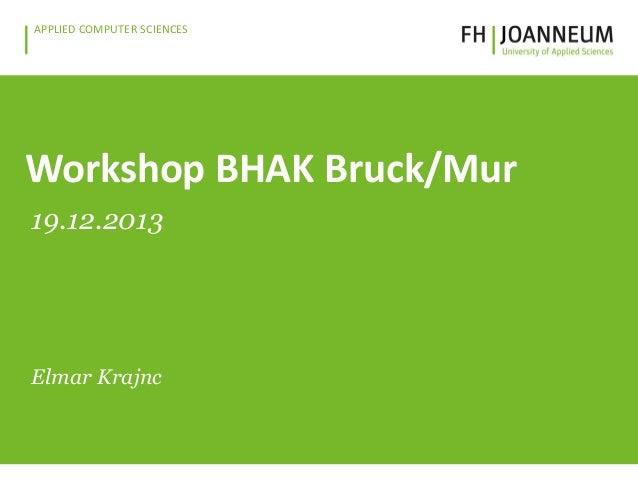 www.fh-joanneum.at APPLIED COMPUTER SCIENCES  Workshop BHAK Bruck/Mur 19.12.2013  Elmar Krajnc  Elmar Krajnc, 2013