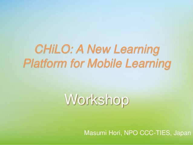 CHiLO: A New Learning Platform for Mobile Learning Workshop Masumi Hori, NPO CCC-TIES, Japan