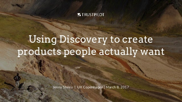 Using Discovery to create products people actually want Jenny Shirey | UX Copenhagen | March 8, 2017