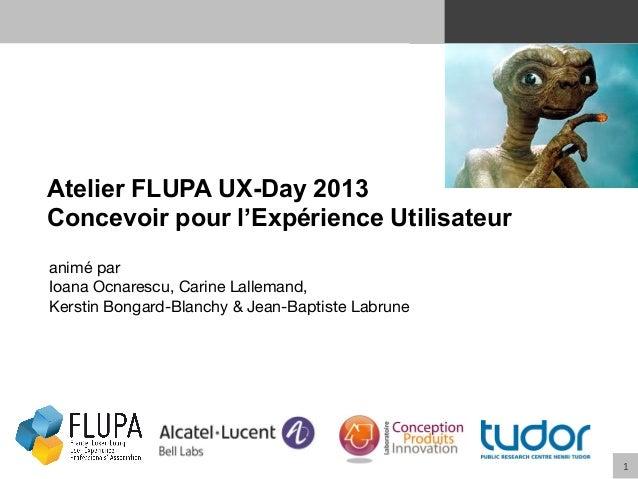 1   Atelier FLUPA UX-Day 2013 Concevoir pour l'Expérience Utilisateur animé par Ioana Ocnarescu, Carine Lallemand,  Kers...