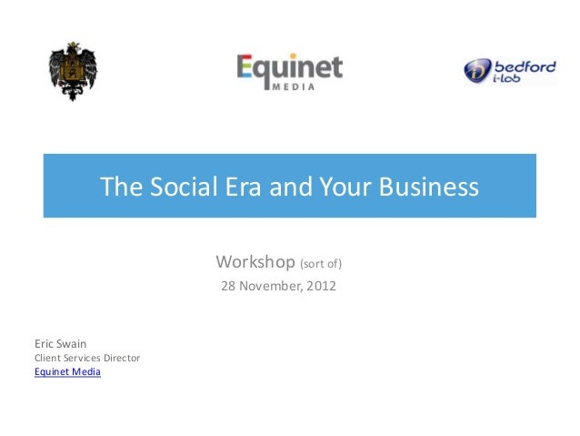 The Social Era and Your Business                           Workshop (sort of)                           28 November, 2012E...