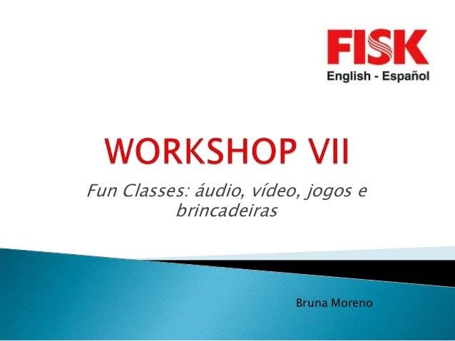 Fun Classes: áudio, vídeo, jogos e          brincadeiras                         Bruna Moreno